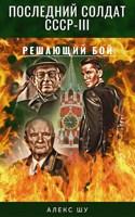 Обложка произведения Последний солдат СССР. Книга 3. Решающий бой