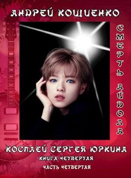 Обложка произведения Косплей Сергея Юркина. Смерть айдола. (книга четвёртая, часть четвёртая)